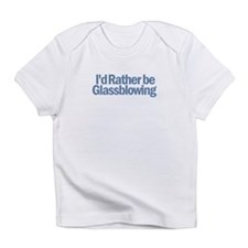 I'd Rather be Glassblowing Infant T-Shirt