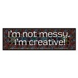 I'm Not Messy, I'm Creative! Bumper Stickers
