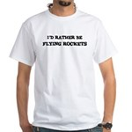 Rather be Flying Rockets White T-Shirt