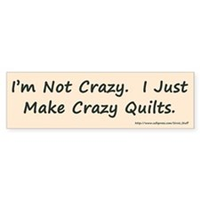 I'm Not Crazy. I Just Make Cr Bumper Sticker