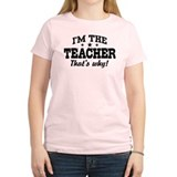 I'm The Teacher That's Why Tee-Shirt