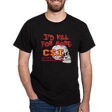 I'd Kill For More CSI T-Shirt