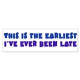 Earliest I've Been Late Bumper Sticker