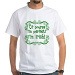 Of Course I'm Perfect I'm Irish White T-Shirt