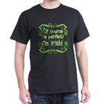 Of Course I'm Perfect I'm Irish Dark T-Shirt