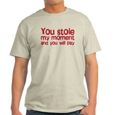 You stole my moment and you w Light T-Shirt