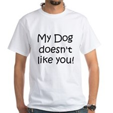 My Dog doesnt like you! White T-shirt