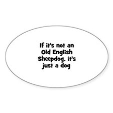 If it's not an Old English Sh Oval Bumper Stickers