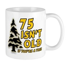 75 Isn't Old, If You're A Tree Small Mug