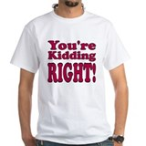 You're Kidding, Right! Shirt
