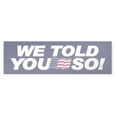 WE TOLD YOU SO! Bumper Bumper Sticker