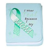 I Wear Teal Because I Love My Mom baby blanket