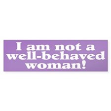 not well-behaved... Bumper Bumper Sticker