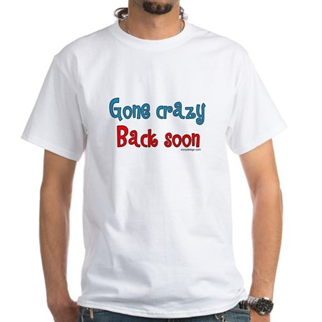 Gone Crazy, Back Soon! White T-Shirt