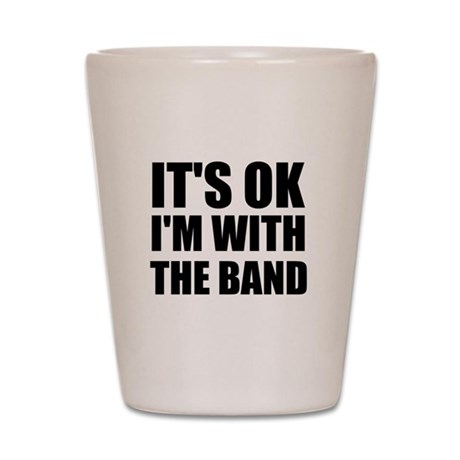 It's OK I'm With The Band Shot Glass