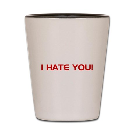 I Hate You! Shot Glass