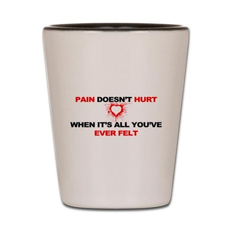 Pain Doesn't Hurt... Shot Glass