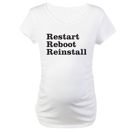 restart reboot reinstall Maternity T-Shirt