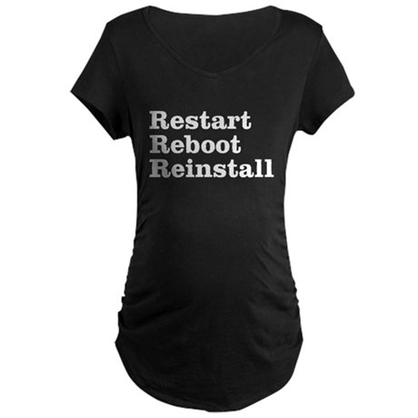 restart reboot reinstall Maternity Dark T-Shirt