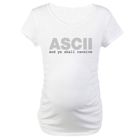 ASCII and ye shall receive Maternity T-Shirt