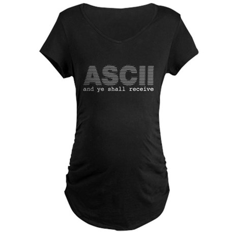 ASCII and ye shall receive Maternity Dark T-Shirt