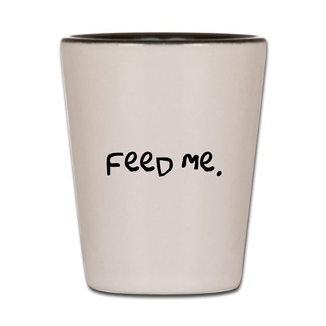 feed me. Shot Glass