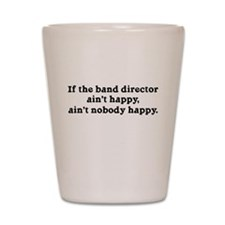 If the Band Director Ain't Happy Shot Glass