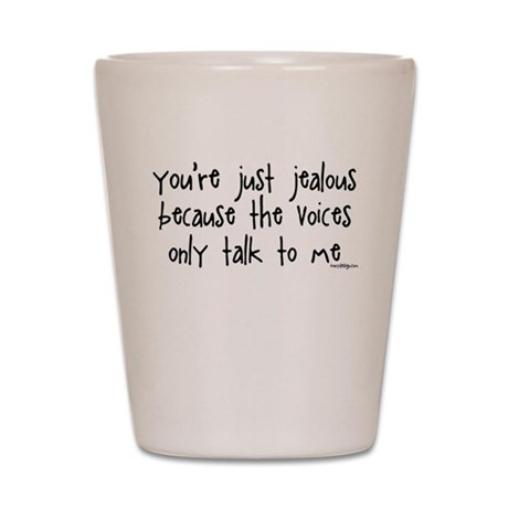 You're just jealous Shot Glass