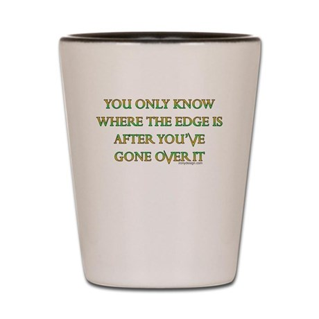 You only know where the edge Shot Glass