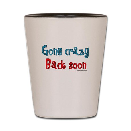 Gone Crazy, Back Soon! Shot Glass