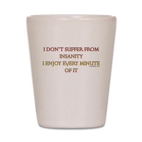 I don't suffer from insanity. Shot Glass