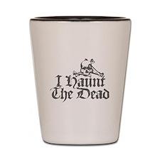 I Haunt The Dead Shot Glass