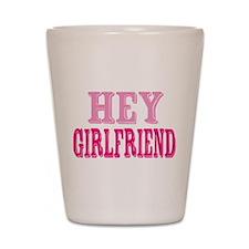 Hey Girlfriend Shot Glass