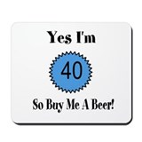 Yes I'm 40 So Buy Me A Beer Mousepad
