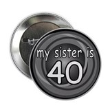 "My Sister Is 40 2.25"" Button"