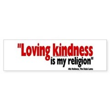 """Loving kindness is my religion"" Bumper Bumper Sticker"