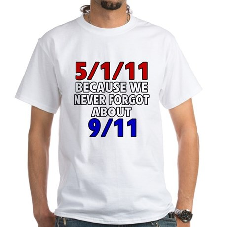 5/1/11 Because We Never Forgot 9/11 White T-Shirt
