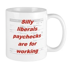SILLY LIBERALS PAYCHECKS ARE FOR WORKING