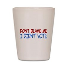 Don't Blame Me, I Didn't Vote Shot Glass