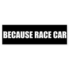 BECAUSE RACE CAR BUMPER STICKER