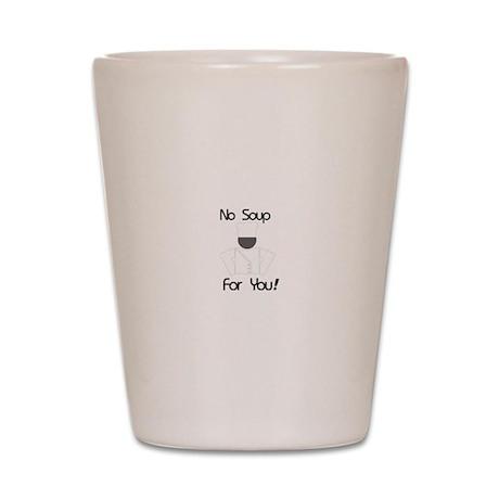 No Soup For You Shot Glass
