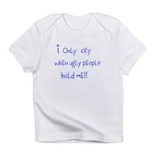 I only cry when ugly people hold me Infant T-Shirt