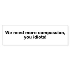 We Need Compassion, Idiots! Bumper Sticker (10 pk)