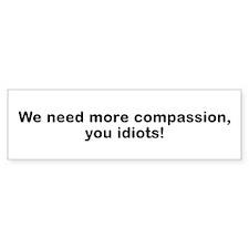 We Need Compassion, Idiots! Bumper Sticker (10 pk)