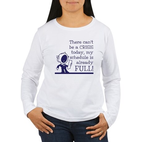 Can't be a crisis today Women's Long Sleeve T-Shir