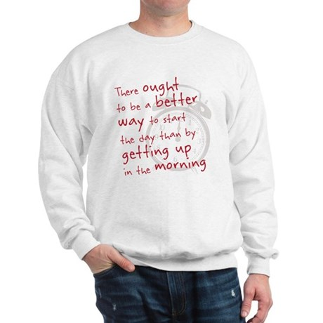 getting up in the morning Sweatshirt