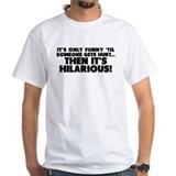 It's only funny 'til someone gets hurt... Shirt