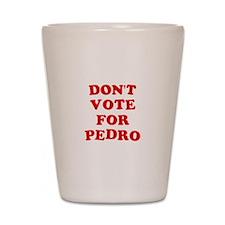 Don't Vote for Pedro Shot Glass