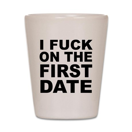 I Fuck on the First Date Shot Glass