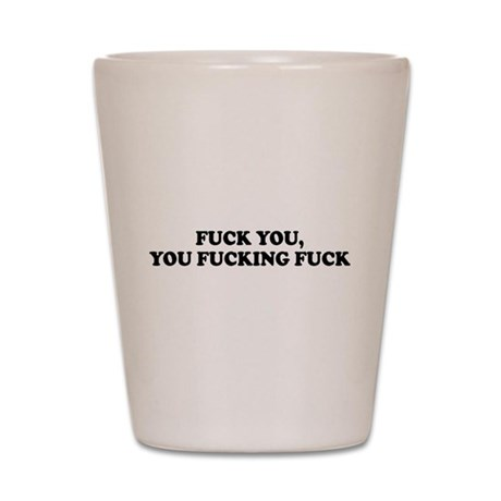 Fuck You, You Fucking Fuck Shot Glass